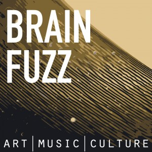 Brain Fuzz - Art, Music, and Culture Podcast
